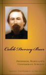 Caleb Dorsey Baer : Frederick, Maryland's Confederate surgeon by Caleb Dorsey Baer