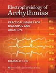 Electrophysiology of arrhythmias : practical images for diagnosis and ablation by Reginald T. Ho
